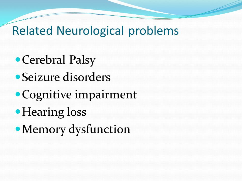 Related Neurological problems Cerebral Palsy Seizure disorders Cognitive impairment Hearing loss Memory dysfunction