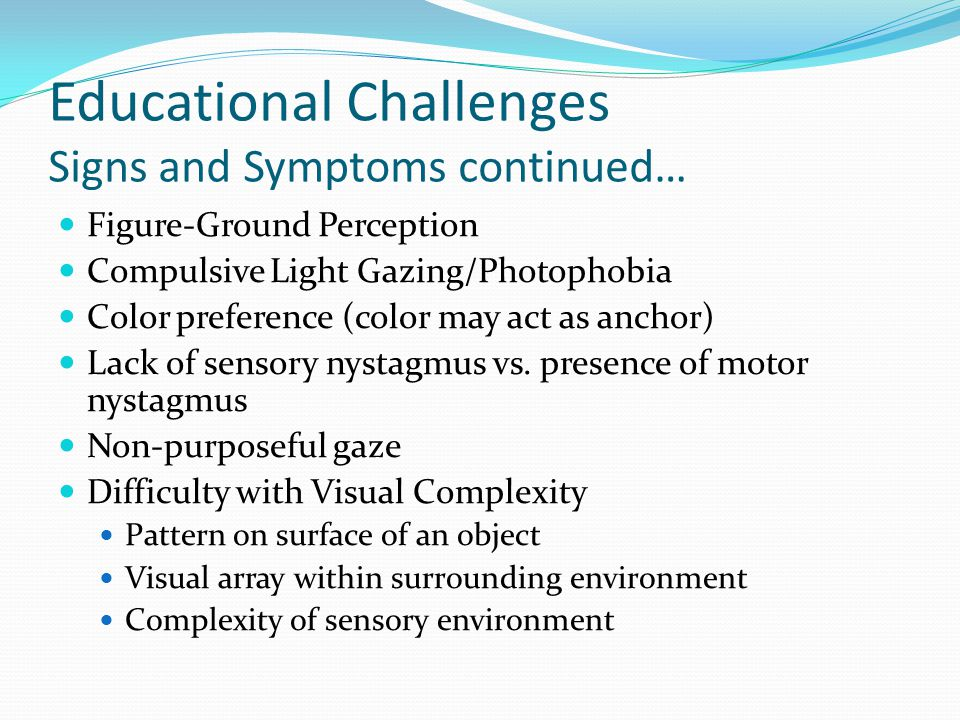 Educational Challenges Signs and Symptoms continued… Figure-Ground Perception Compulsive Light Gazing/Photophobia Color preference (color may act as anchor) Lack of sensory nystagmus vs.