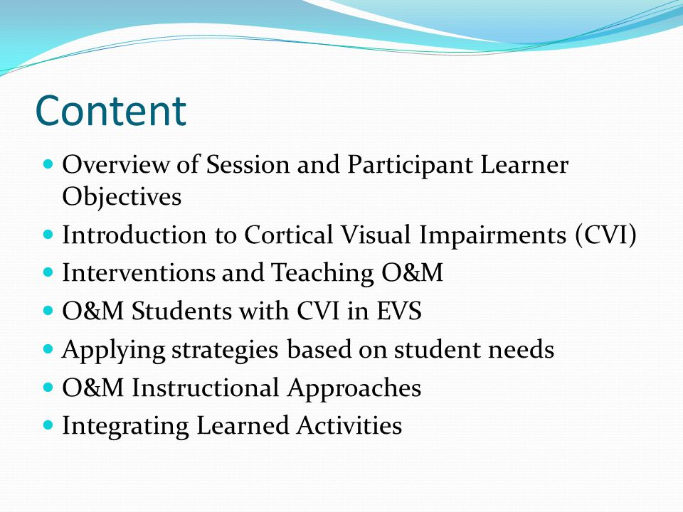 Content Overview of Session and Participant Learner Objectives Introduction to Cortical Visual Impairments (CVI) Interventions and Teaching O&M O&M Students with CVI in EVS Applying strategies based on student needs O&M Instructional Approaches Integrating Learned Activities