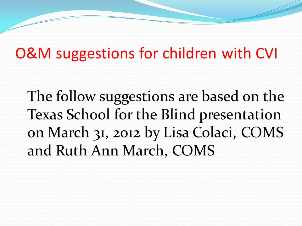 O&M suggestions for children with CVI The follow suggestions are based on the Texas School for the Blind presentation on March 31, 2012 by Lisa Colaci, COMS and Ruth Ann March, COMS