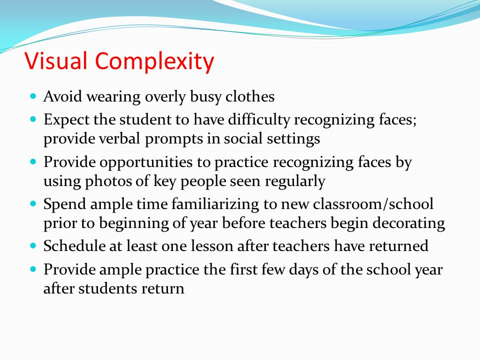 Visual Complexity Avoid wearing overly busy clothes Expect the student to have difficulty recognizing faces; provide verbal prompts in social settings Provide opportunities to practice recognizing faces by using photos of key people seen regularly Spend ample time familiarizing to new classroom/school prior to beginning of year before teachers begin decorating Schedule at least one lesson after teachers have returned Provide ample practice the first few days of the school year after students return