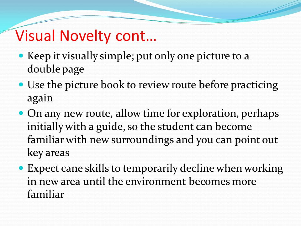 Visual Novelty cont… Keep it visually simple; put only one picture to a double page Use the picture book to review route before practicing again On any new route, allow time for exploration, perhaps initially with a guide, so the student can become familiar with new surroundings and you can point out key areas Expect cane skills to temporarily decline when working in new area until the environment becomes more familiar