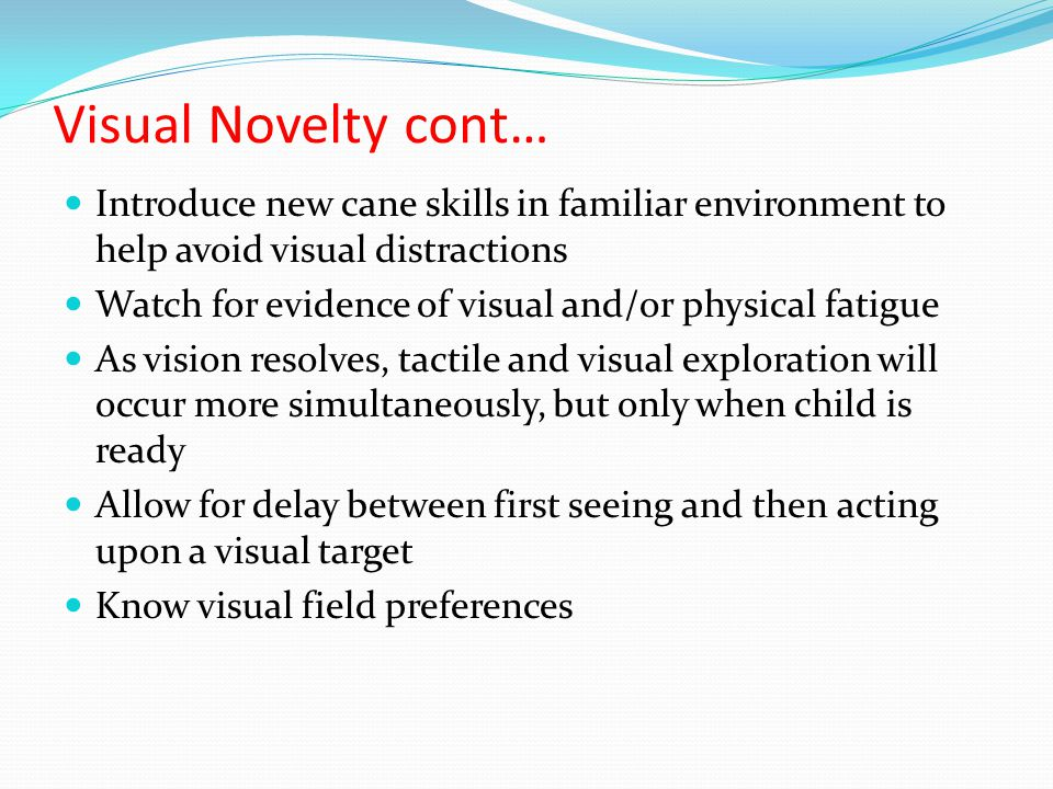 Visual Novelty cont… Introduce new cane skills in familiar environment to help avoid visual distractions Watch for evidence of visual and/or physical fatigue As vision resolves, tactile and visual exploration will occur more simultaneously, but only when child is ready Allow for delay between first seeing and then acting upon a visual target Know visual field preferences