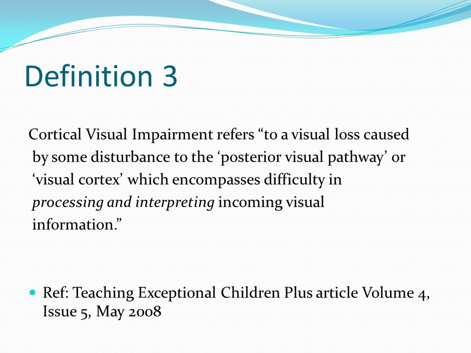 Definition 3 Cortical Visual Impairment refers to a visual loss caused by some disturbance to the 'posterior visual pathway' or 'visual cortex' which encompasses difficulty in processing and interpreting incoming visual information. Ref: Teaching Exceptional Children Plus article Volume 4, Issue 5, May 2008