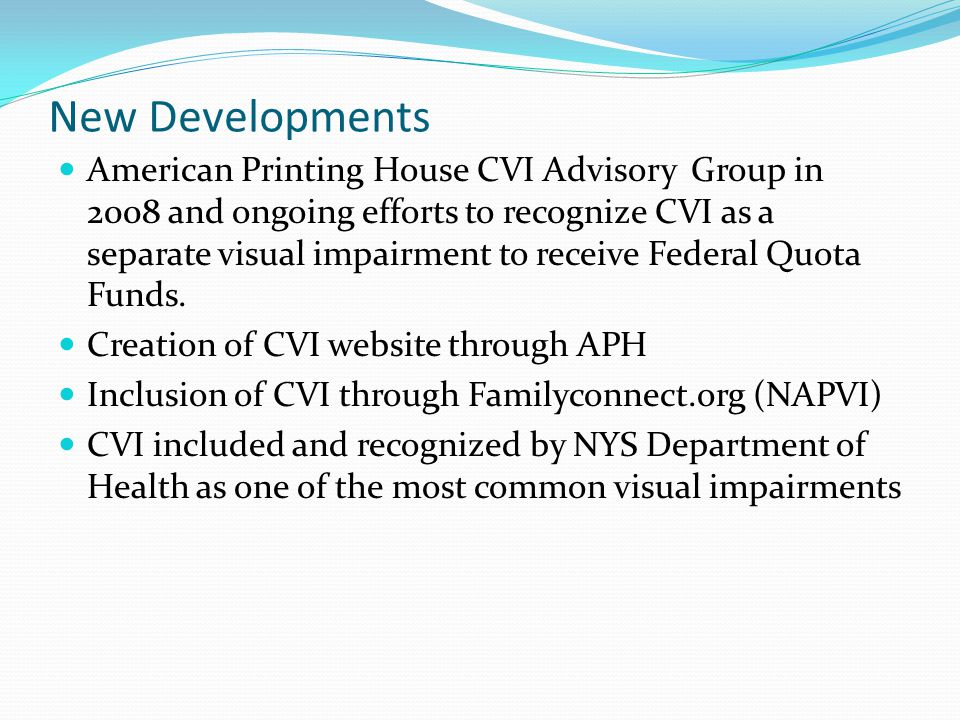 New Developments American Printing House CVI Advisory Group in 2008 and ongoing efforts to recognize CVI as a separate visual impairment to receive Federal Quota Funds.