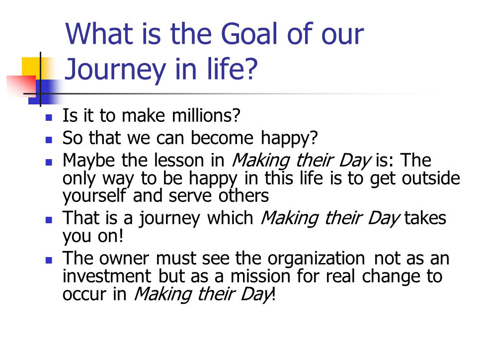 What is the Goal of our Journey in life? Is it to make millions? So that we can become happy? Maybe the lesson in Making their Day is: The only way to