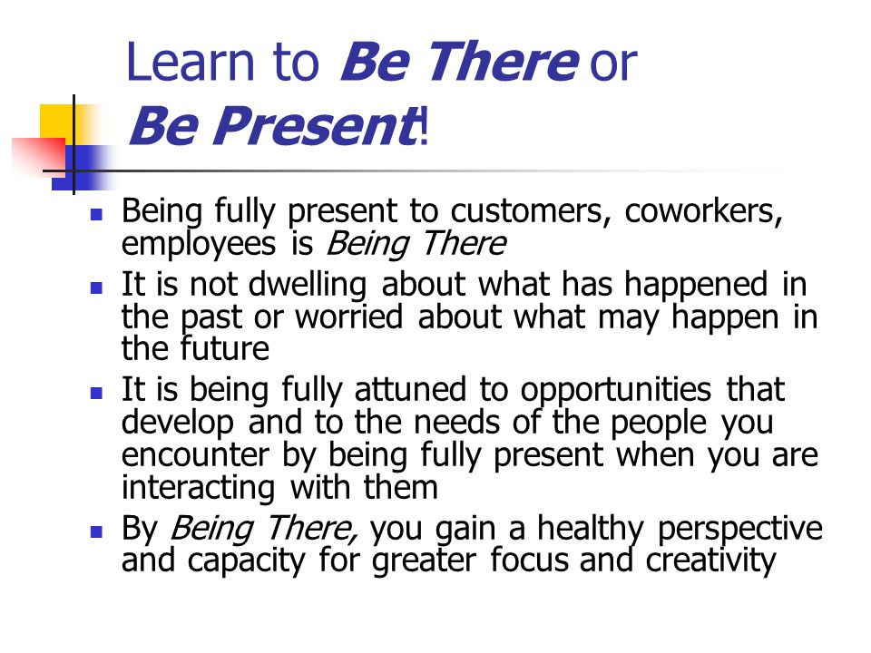 Learn to Be There or Be Present! Being fully present to customers, coworkers, employees is Being There It is not dwelling about what has happened in t