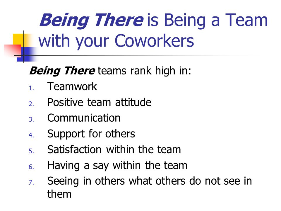 Being There is Being a Team with your Coworkers Being There teams rank high in: 1. Teamwork 2. Positive team attitude 3. Communication 4. Support for
