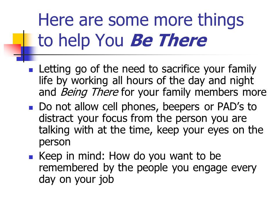 Here are some more things to help You Be There Letting go of the need to sacrifice your family life by working all hours of the day and night and Bein