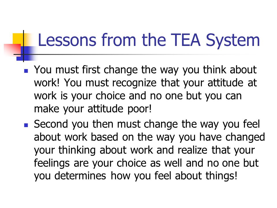 Lessons from the TEA System You must first change the way you think about work! You must recognize that your attitude at work is your choice and no on