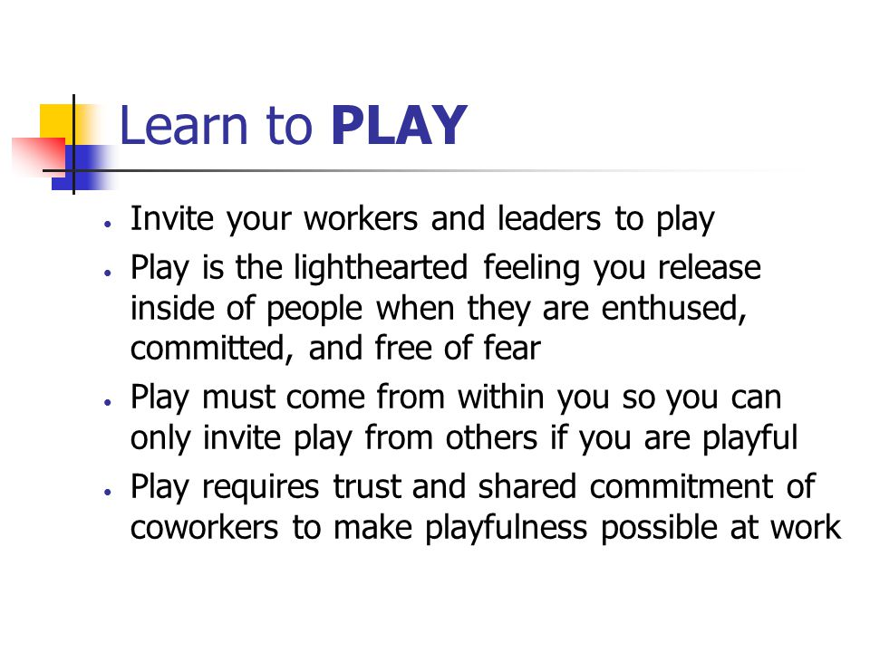 Learn to PLAY Invite your workers and leaders to play Play is the lighthearted feeling you release inside of people when they are enthused, committed,