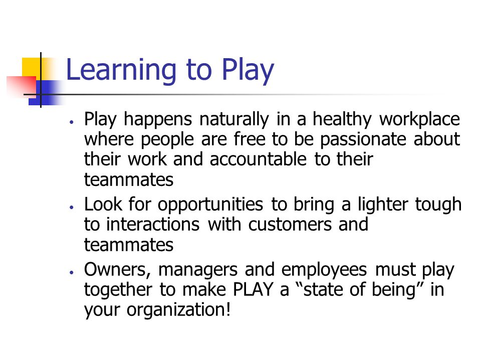 Learning to Play Play happens naturally in a healthy workplace where people are free to be passionate about their work and accountable to their teamma
