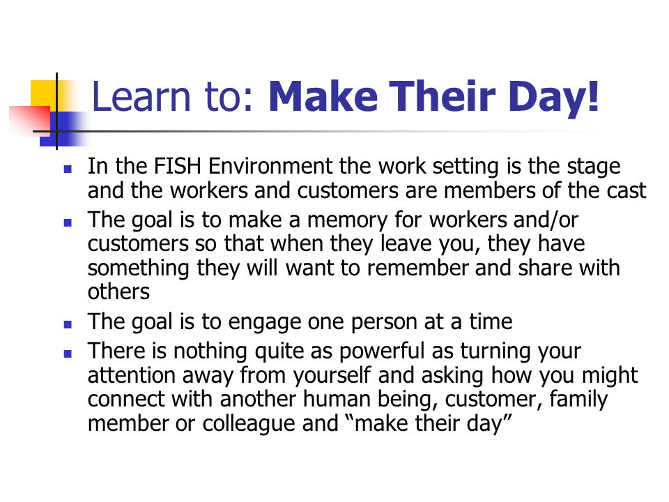 Learn to: Make Their Day! In the FISH Environment the work setting is the stage and the workers and customers are members of the cast The goal is to m