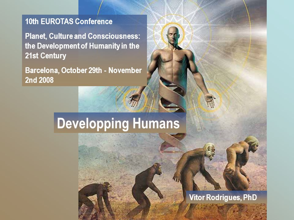 Developping Humans 10th EUROTAS Conference Planet, Culture and Consciousness: the Development of Humanity in the 21st Century Barcelona, October 29th - November 2nd 2008 Vitor Rodrigues, PhD