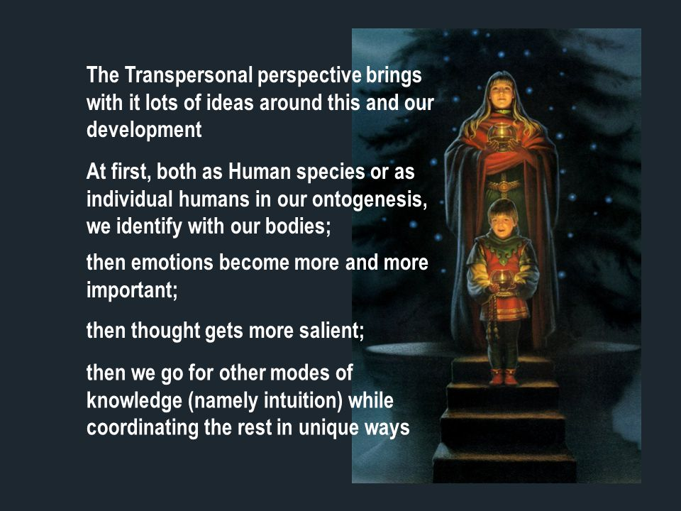 The Transpersonal perspective brings with it lots of ideas around this and our development At first, both as Human species or as individual humans in our ontogenesis, we identify with our bodies; then emotions become more and more important; then thought gets more salient; then we go for other modes of knowledge (namely intuition) while coordinating the rest in unique ways