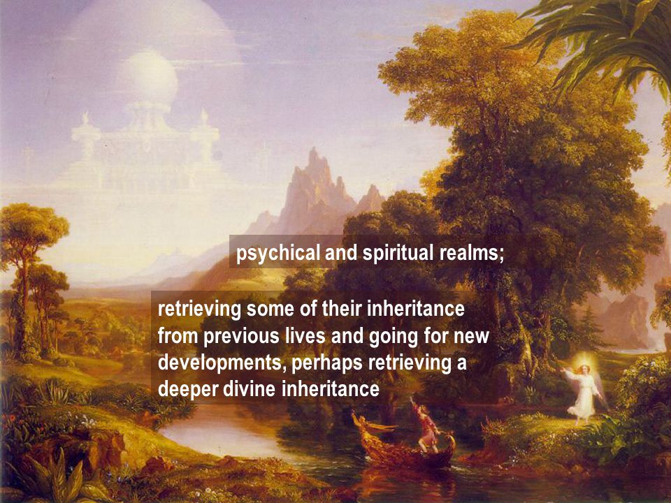 psychical and spiritual realms; retrieving some of their inheritance from previous lives and going for new developments, perhaps retrieving a deeper divine inheritance