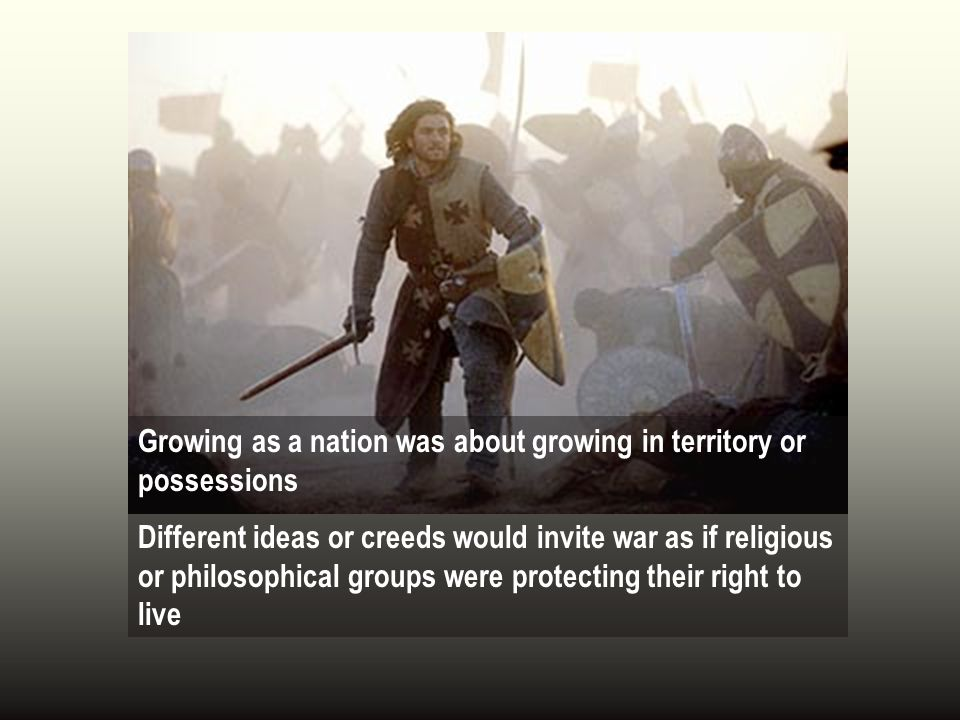 Growing as a nation was about growing in territory or possessions Different ideas or creeds would invite war as if religious or philosophical groups were protecting their right to live