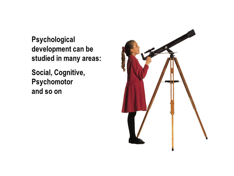 Psychological development can be studied in many areas: Social, Cognitive, Psychomotor and so on