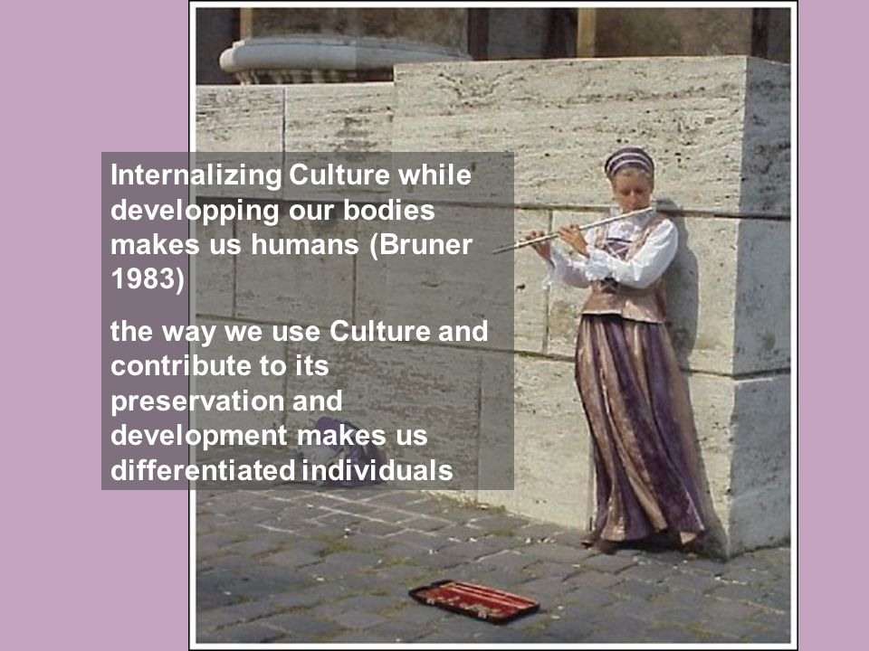 Internalizing Culture while developping our bodies makes us humans (Bruner 1983) the way we use Culture and contribute to its preservation and development makes us differentiated individuals