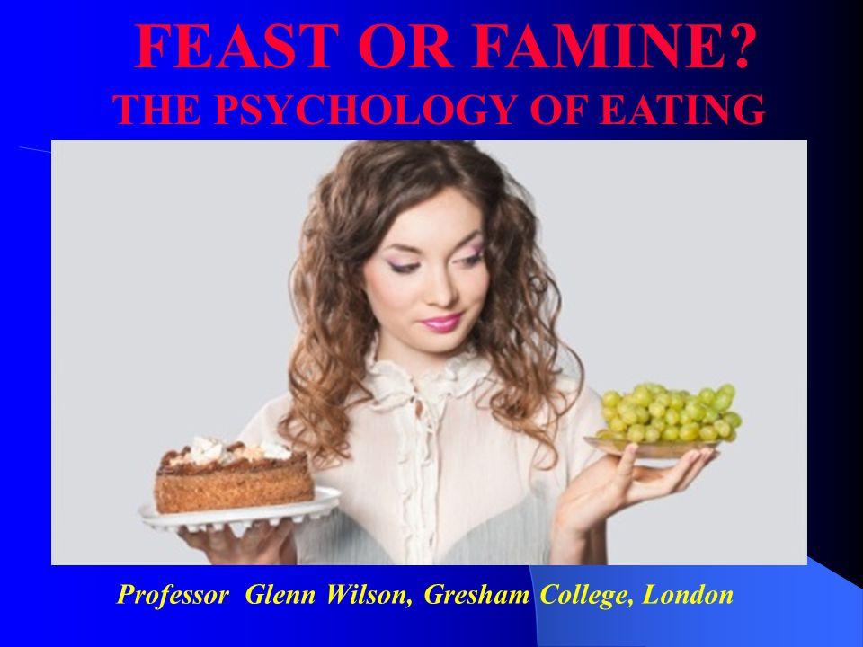 Professor Glenn Wilson, Gresham College, London FEAST OR FAMINE THE PSYCHOLOGY OF EATING