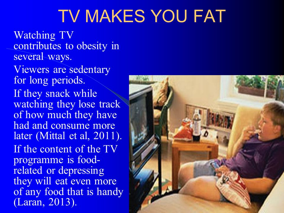 TV MAKES YOU FAT Watching TV contributes to obesity in several ways. Viewers are sedentary for long periods. If they snack while watching they lose tr