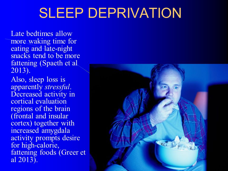 SLEEP DEPRIVATION Late bedtimes allow more waking time for eating and late-night snacks tend to be more fattening (Spaeth et al 2013). Also, sleep los