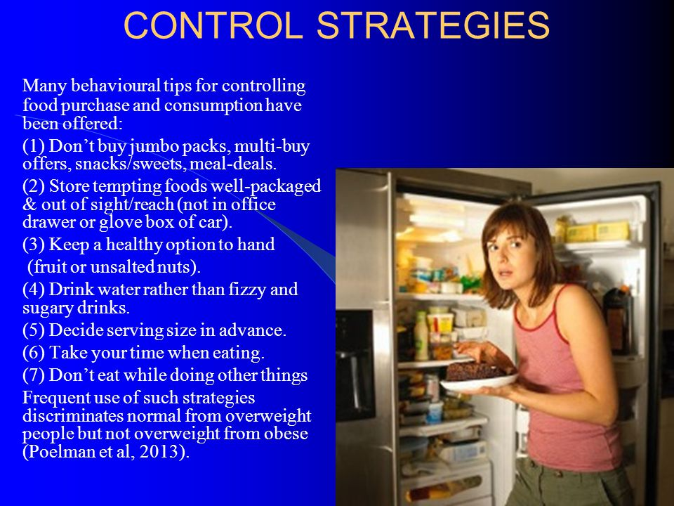 CONTROL STRATEGIES Many behavioural tips for controlling food purchase and consumption have been offered: (1) Don't buy jumbo packs, multi-buy offers,