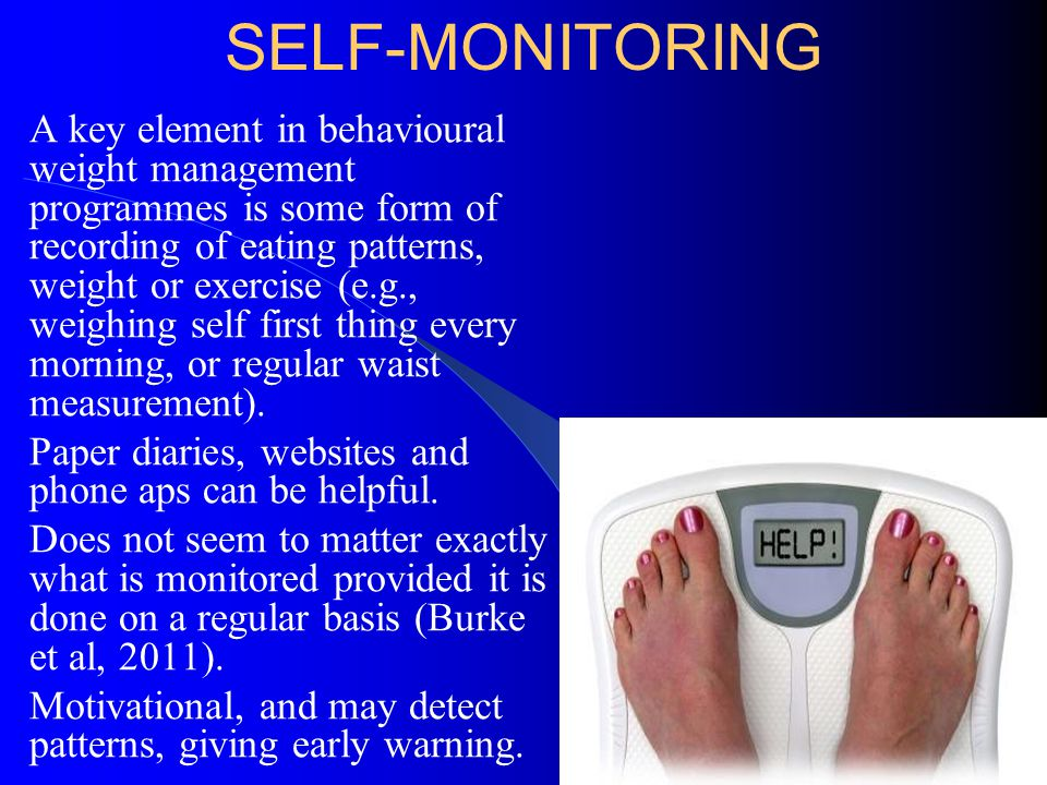 SELF-MONITORING A key element in behavioural weight management programmes is some form of recording of eating patterns, weight or exercise (e.g., weig