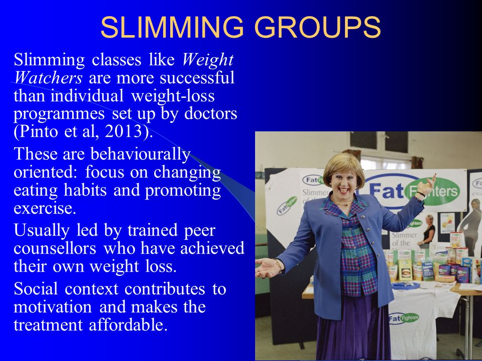 SLIMMING GROUPS Slimming classes like Weight Watchers are more successful than individual weight-loss programmes set up by doctors (Pinto et al, 2013)