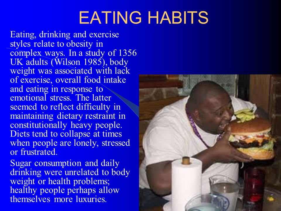 EATING HABITS Eating, drinking and exercise styles relate to obesity in complex ways. In a study of 1356 UK adults (Wilson 1985), body weight was asso