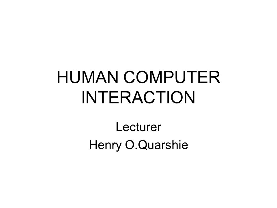 HUMAN COMPUTER INTERACTION Lecturer Henry O.Quarshie