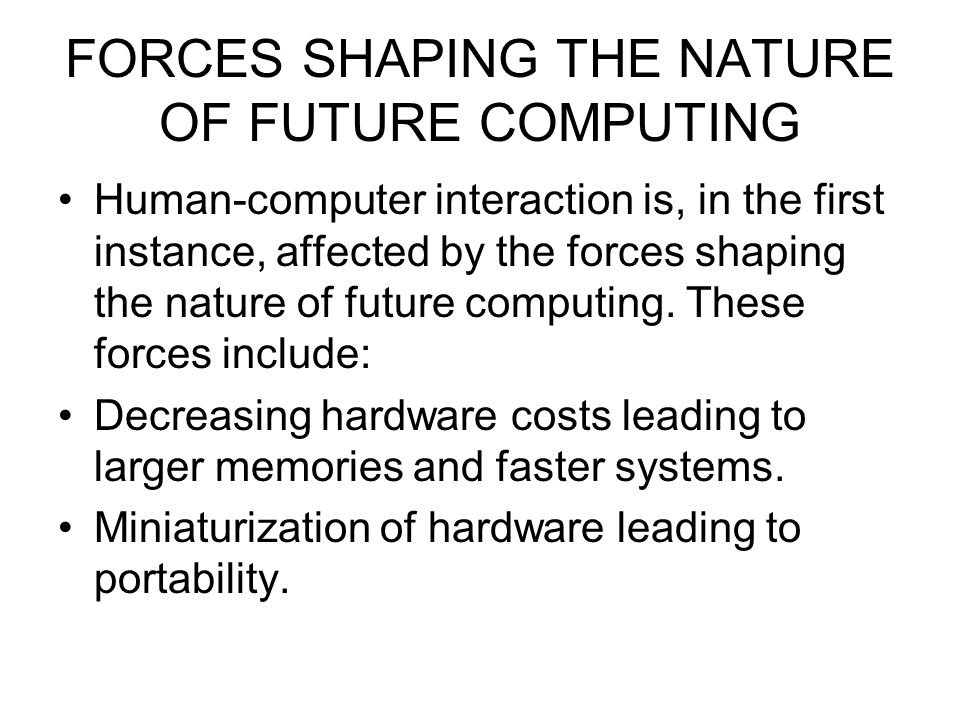 FORCES SHAPING THE NATURE OF FUTURE COMPUTING Human-computer interaction is, in the first instance, affected by the forces shaping the nature of futur