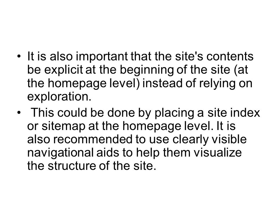 It is also important that the site's contents be explicit at the beginning of the site (at the homepage level) instead of relying on exploration. This