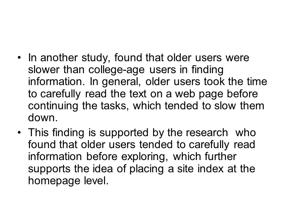 In another study, found that older users were slower than college-age users in finding information. In general, older users took the time to carefully