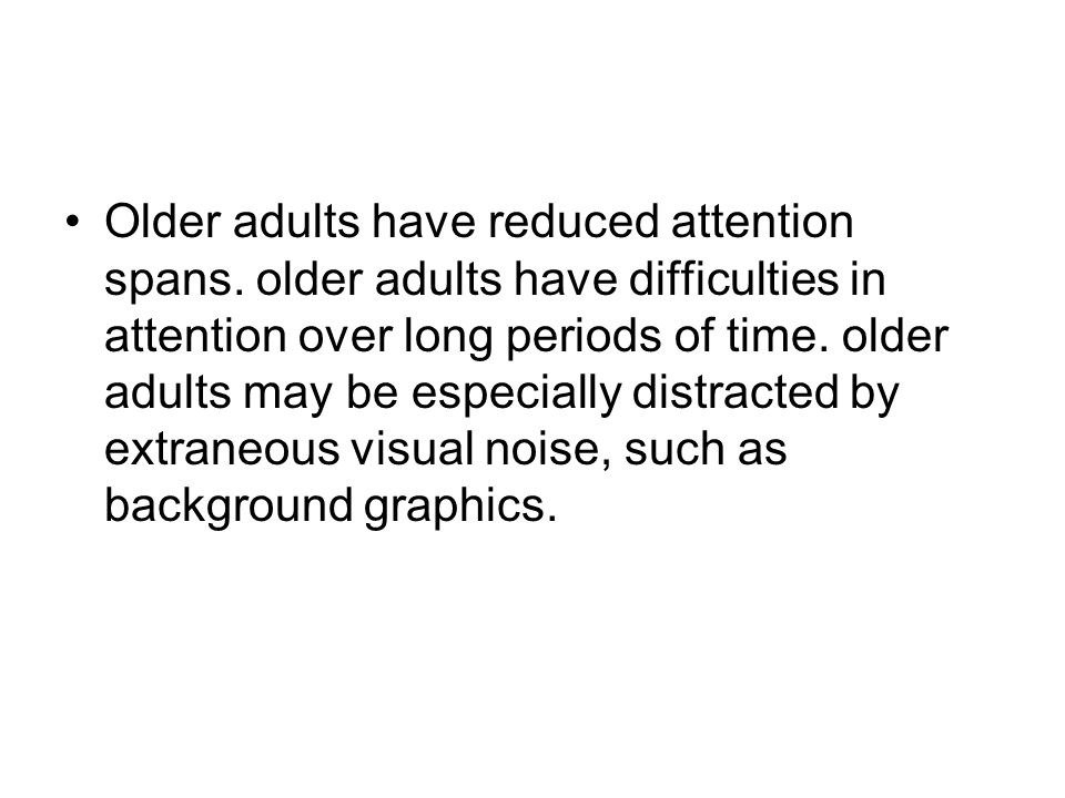 Older adults have reduced attention spans. older adults have difficulties in attention over long periods of time. older adults may be especially distr