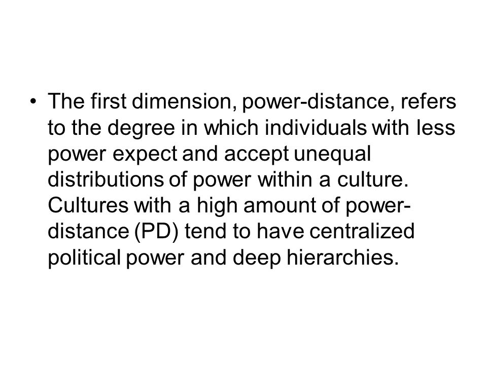 The first dimension, power-distance, refers to the degree in which individuals with less power expect and accept unequal distributions of power within