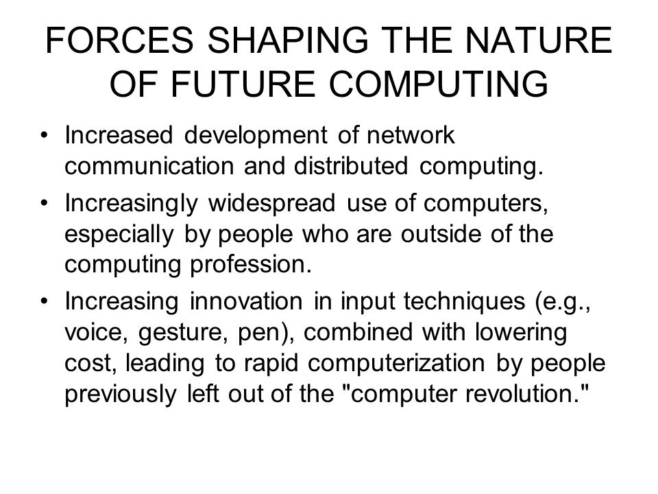 FORCES SHAPING THE NATURE OF FUTURE COMPUTING Increased development of network communication and distributed computing. Increasingly widespread use of