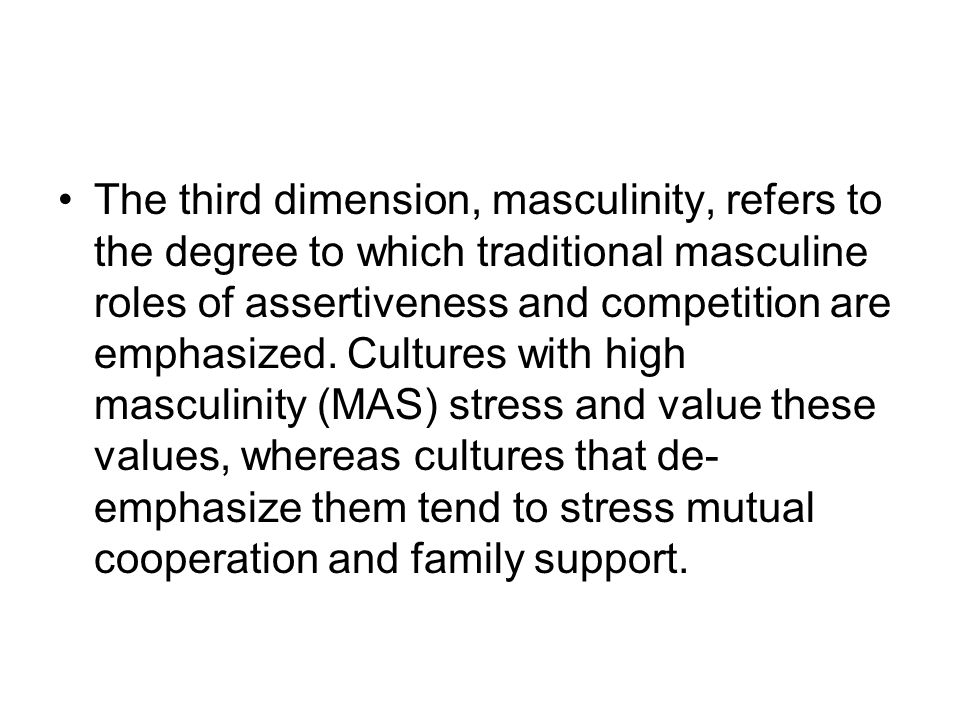 The third dimension, masculinity, refers to the degree to which traditional masculine roles of assertiveness and competition are emphasized. Cultures