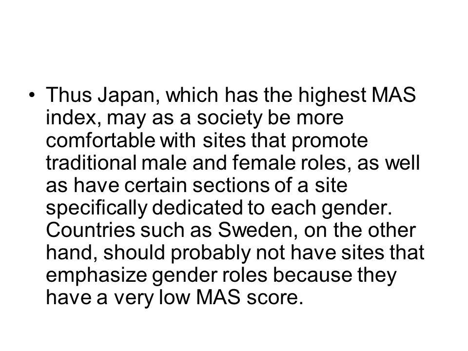 Thus Japan, which has the highest MAS index, may as a society be more comfortable with sites that promote traditional male and female roles, as well a
