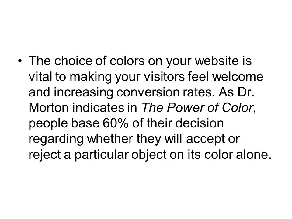 The choice of colors on your website is vital to making your visitors feel welcome and increasing conversion rates. As Dr. Morton indicates in The Pow