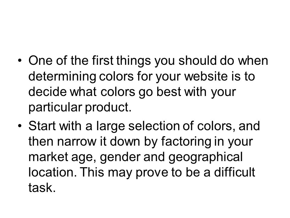 One of the first things you should do when determining colors for your website is to decide what colors go best with your particular product. Start wi