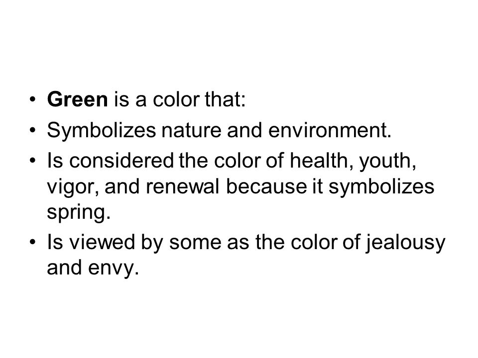 Green is a color that: Symbolizes nature and environment. Is considered the color of health, youth, vigor, and renewal because it symbolizes spring. I