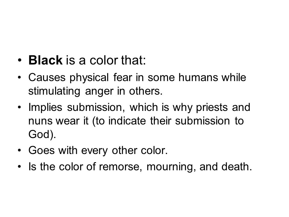 Black is a color that: Causes physical fear in some humans while stimulating anger in others. Implies submission, which is why priests and nuns wear i