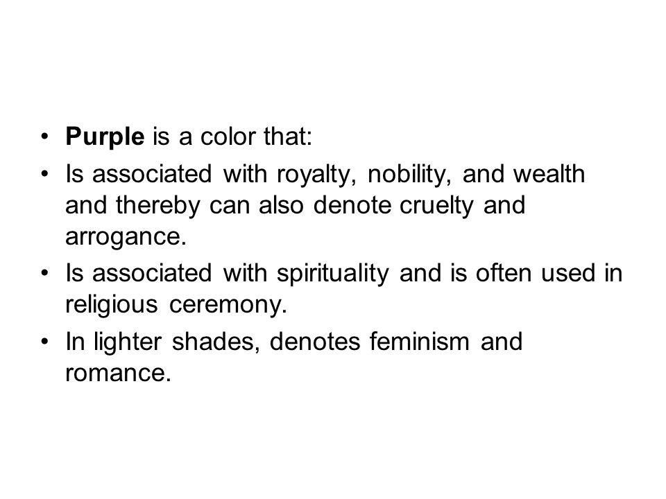 Purple is a color that: Is associated with royalty, nobility, and wealth and thereby can also denote cruelty and arrogance. Is associated with spiritu