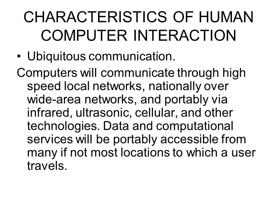 CHARACTERISTICS OF HUMAN COMPUTER INTERACTION Ubiquitous communication. Computers will communicate through high speed local networks, nationally over