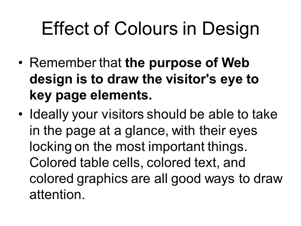 Effect of Colours in Design Remember that the purpose of Web design is to draw the visitor's eye to key page elements. Ideally your visitors should be