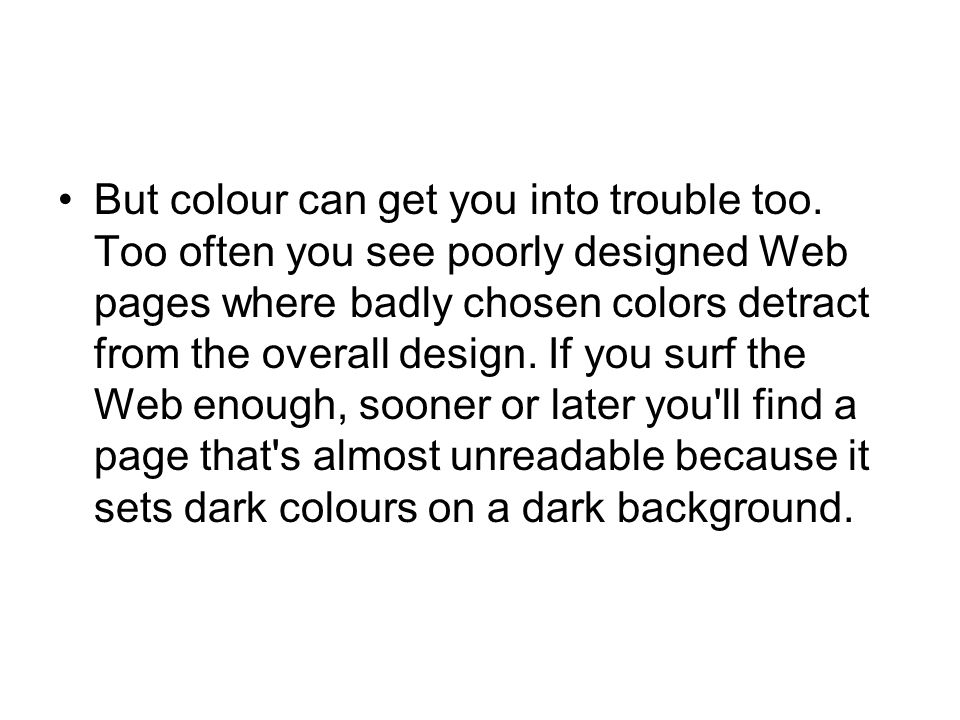 But colour can get you into trouble too. Too often you see poorly designed Web pages where badly chosen colors detract from the overall design. If you