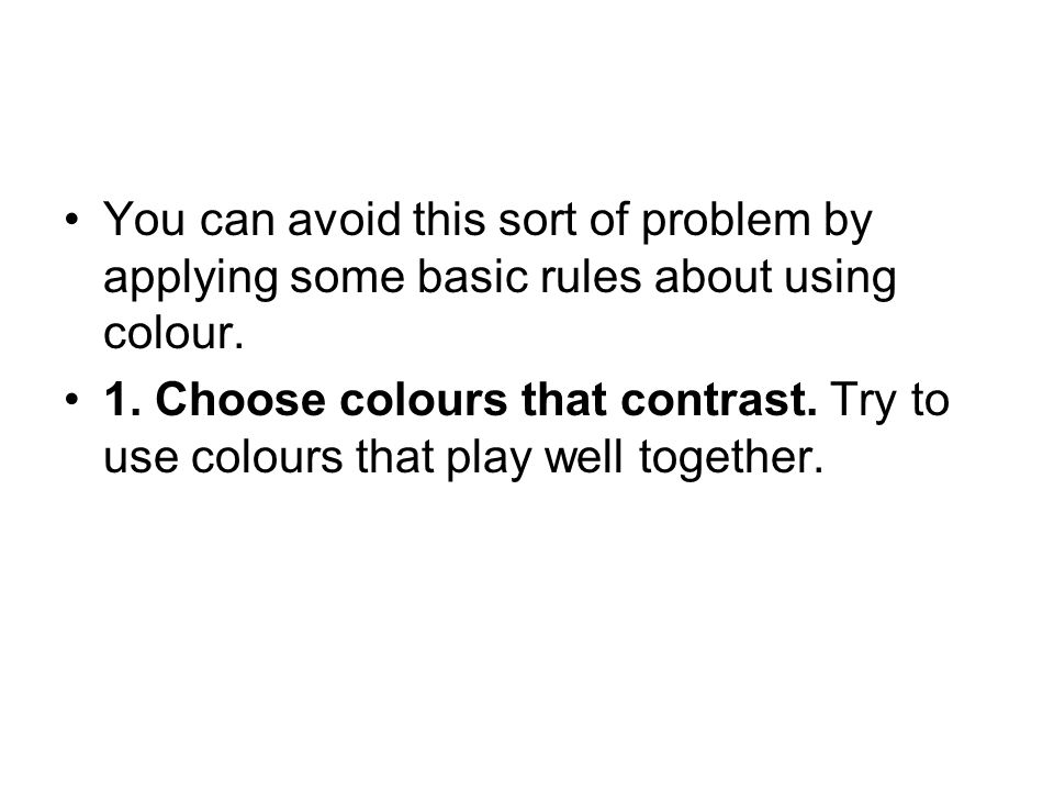 You can avoid this sort of problem by applying some basic rules about using colour. 1. Choose colours that contrast. Try to use colours that play well