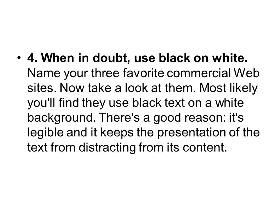 4. When in doubt, use black on white. Name your three favorite commercial Web sites. Now take a look at them. Most likely you'll find they use black t