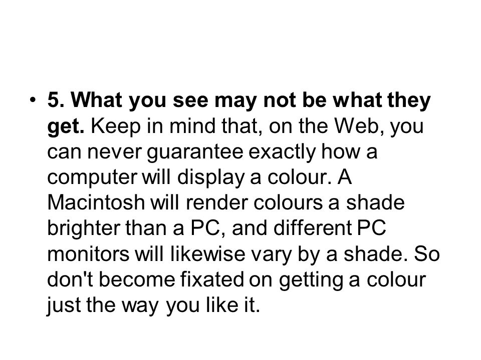 5. What you see may not be what they get. Keep in mind that, on the Web, you can never guarantee exactly how a computer will display a colour. A Macin